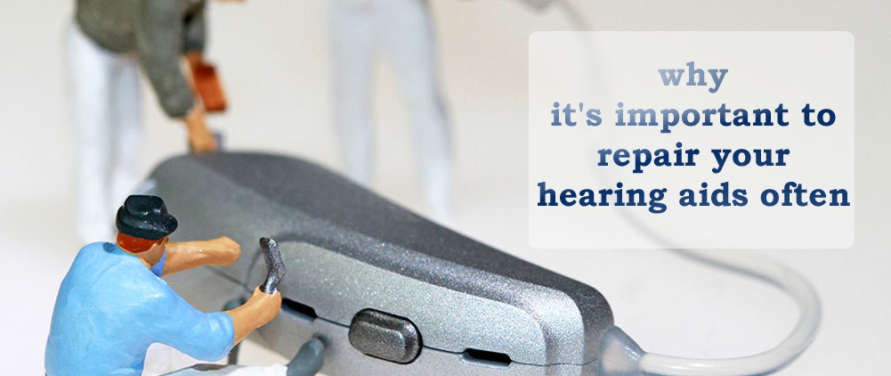 Here's why it's important to repair your hearing aids often